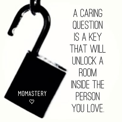 A caring question is a key that will unlock a room in the person you love.
